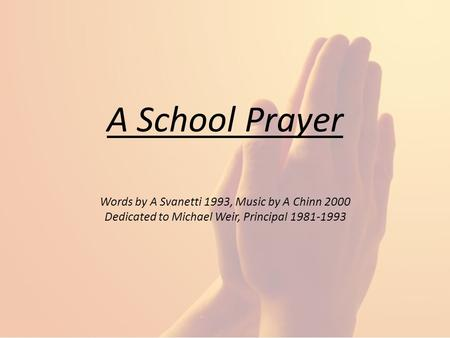 A School Prayer Words by A Svanetti 1993, Music by A Chinn 2000 Dedicated to Michael Weir, Principal 1981-1993.