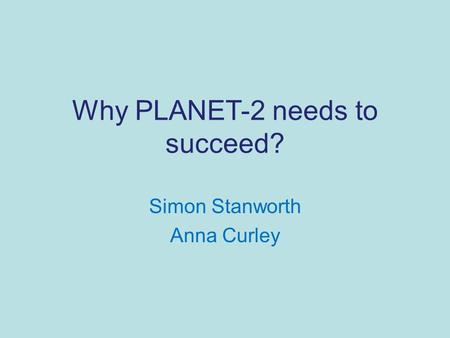 Why PLANET-2 needs to succeed? Simon Stanworth Anna Curley.