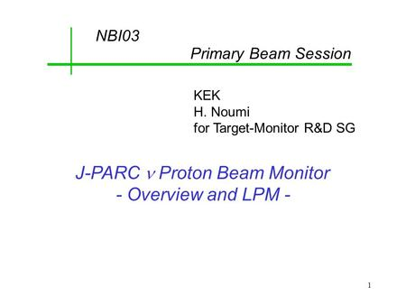 1 J-PARC Proton Beam Monitor - Overview and LPM - NBI03 Primary Beam Session KEK H. Noumi for Target-Monitor R&D SG.