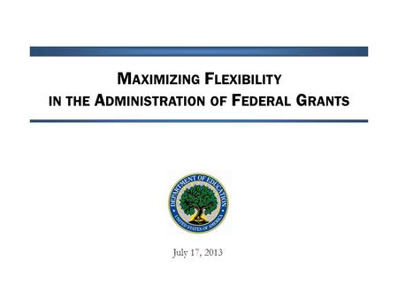 M AXIMIZING F LEXIBILITY IN THE A DMINISTRATION OF F EDERAL G RANTS July 17, 2013.