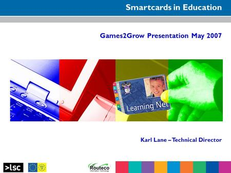 Smartcards in Education Games2Grow Presentation May 2007 Karl Lane – Technical Director.