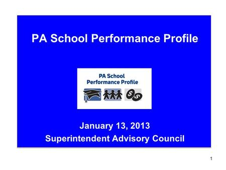 PA School Performance Profile January 13, 2013 Superintendent Advisory Council 1.