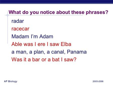 AP Biology 2005-2006 What do you notice about these phrases? radar racecar Madam I'm Adam Able was I ere I saw Elba a man, a plan, a canal, Panama Was.