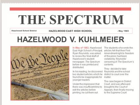 HAZELWOOD V. KUHLMEIER In May of 1983, Hazelwood East High School's Principal, Ryan Reynolds, was asked to review the final draft of Hazelwood's student.