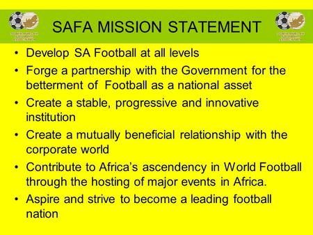 SAFA MISSION STATEMENT Develop SA Football at all levels Forge a partnership with the Government for the betterment of Football as a national asset Create.