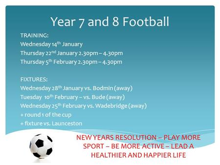 Year 7 and 8 Football TRAINING: Wednesday 14 th January Thursday 22 nd January 2.30pm – 4.30pm Thursday 5 th February 2.30pm – 4.30pm FIXTURES: Wednesday.