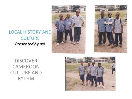 LOCAL HISTORY AND CULTURE Presented by us! DISCOVER CAMEROON CULTURE AND RYTHM.