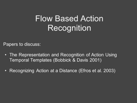 Flow Based Action Recognition Papers to discuss: The Representation and Recognition of Action Using Temporal Templates (Bobbick & Davis 2001) Recognizing.