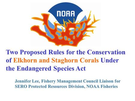Two Proposed Rules for the Conservation of Elkhorn and Staghorn Corals Under the Endangered Species Act Jennifer Lee, Fishery Management Council Liaison.