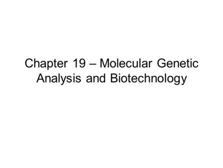 Chapter 19 – Molecular Genetic Analysis and Biotechnology.