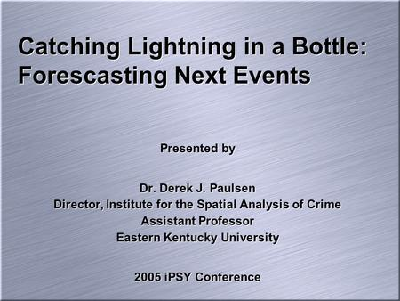 Catching Lightning in a Bottle: Forescasting Next Events Presented by Dr. Derek J. Paulsen Director, Institute for the Spatial Analysis of Crime Assistant.
