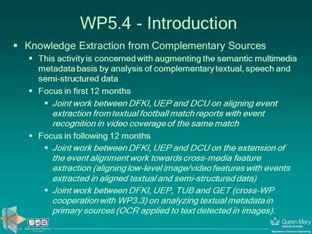 WP5.4 - Introduction  Knowledge Extraction from Complementary Sources  This activity is concerned with augmenting the semantic multimedia metadata basis.