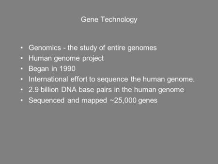 Gene Technology Genomics - the study of entire genomes Human genome project Began in 1990 International effort to sequence the human genome. 2.9 billion.