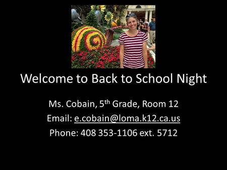 Welcome to Back to School Night Ms. Cobain, 5 th Grade, Room 12   Phone: 408 353-1106 ext. 5712.