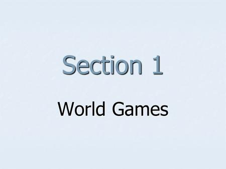 Section 1 World Games Learning Objectives To gain knowledge of the characteristics of World Games. To gain knowledge of the characteristics of World.