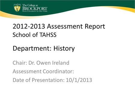 2012-2013 Assessment Report School of TAHSS Department: History Chair: Dr. Owen Ireland Assessment Coordinator: Date of Presentation: 10/1/2013.