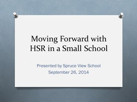Moving Forward with HSR in a Small School Presented by Spruce View School September 26, 2014.
