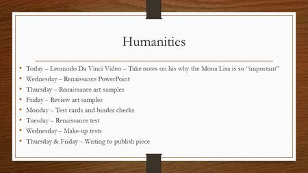"Humanities Today – Leonardo Da Vinci Video – Take notes on his why the Mona Lisa is so ""important"" Wednesday – Renaissance PowerPoint Thursday – Renaissance."
