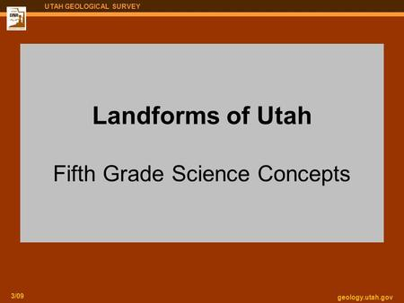 Geology.utah.gov 3/09 UTAH GEOLOGICAL SURVEY Landforms of Utah Fifth Grade Science Concepts.