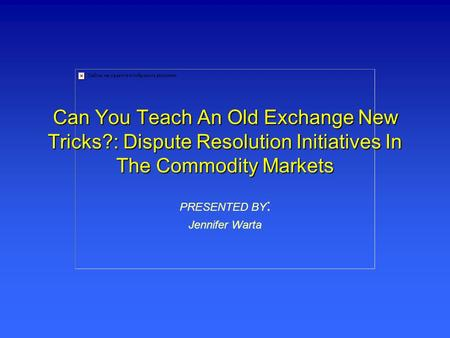 Can You Teach An Old Exchange New Tricks?: Dispute Resolution Initiatives In The Commodity Markets PRESENTED BY : Jennifer Warta.