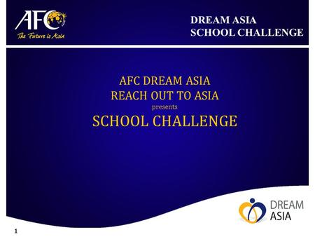 DREAM ASIA SCHOOL CHALLENGE 1 AFC DREAM ASIA REACH OUT TO ASIA presents SCHOOL CHALLENGE.