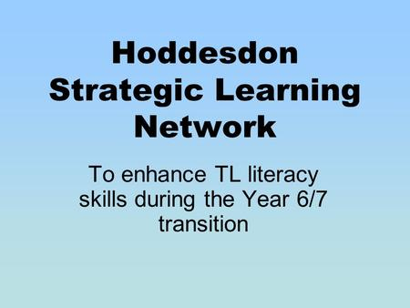Hoddesdon Strategic Learning Network To enhance TL literacy skills during the Year 6/7 transition.
