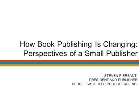 How Book Publishing Is Changing: Perspectives of a Small Publisher STEVEN PIERSANTI PRESIDENT AND PUBLISHER BERRETT-KOEHLER PUBLISHERS, INC.