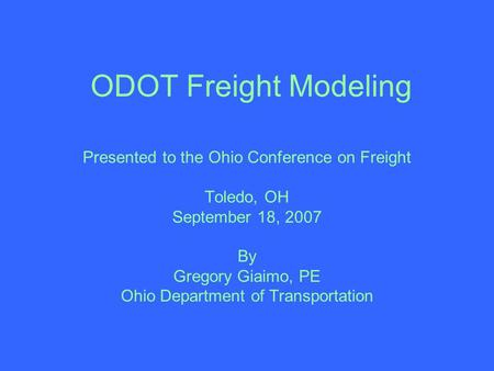 ODOT Freight Modeling Presented to the Ohio Conference on Freight Toledo, OH September 18, 2007 By Gregory Giaimo, PE Ohio Department of Transportation.