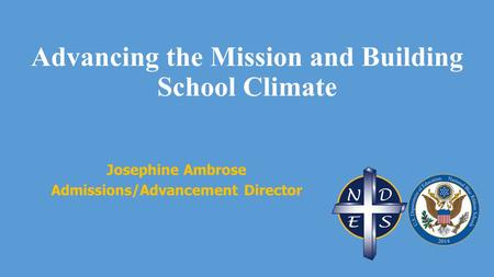 Advancing the Mission and Building School Climate Josephine Ambrose Admissions/Advancement Director.