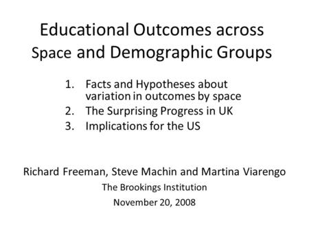 Educational Outcomes across Space and Demographic Groups 1.Facts and Hypotheses about variation in outcomes by space 2.The Surprising Progress in UK 3.Implications.