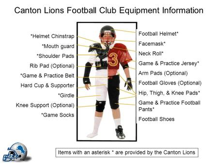 Canton Lions Football Club Equipment Information Football Helmet* Facemask* Neck Roll* Game & Practice Jersey* Arm Pads (Optional) Football Gloves (Optional)