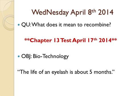 "WedNesday April 8 th 2014 QU: What does it mean to recombine? **Chapter 13 Test April 17 th 2014** OBJ: Bio-Technology ""The life of an eyelash is about."