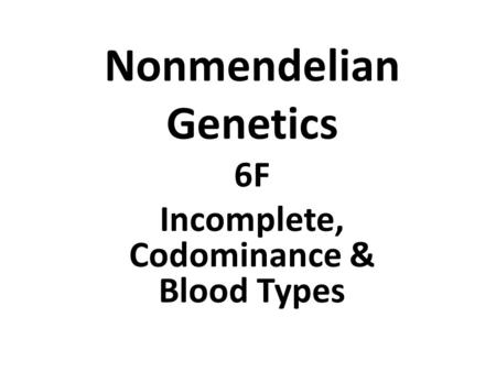 Nonmendelian Genetics 6F Incomplete, Codominance & Blood Types.