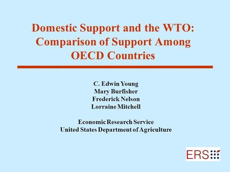 Domestic Support and the WTO: Comparison of Support Among OECD Countries C. Edwin Young Mary Burfisher Frederick Nelson Lorraine Mitchell Economic Research.