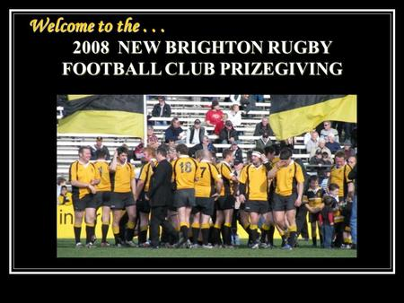Welcome to the... 2008 NEW BRIGHTON RUGBY FOOTBALL CLUB PRIZEGIVING.
