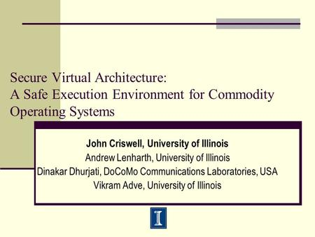 Secure Virtual Architecture: A Safe Execution Environment for Commodity Operating Systems John Criswell, University of Illinois Andrew Lenharth, University.