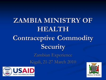 ZAMBIA MINISTRY OF HEALTH Contraceptive Commodity Security Zambian Experience Kigali, 21-27 March 2010.