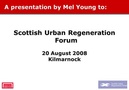 Scottish Urban Regeneration Forum 20 August 2008 Kilmarnock A presentation by Mel Young to: