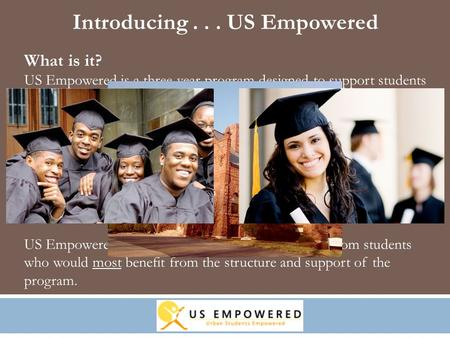 What is it? US Empowered is a three-year program designed to support students committed to attending – and succeeding in – a four-year college. The three.