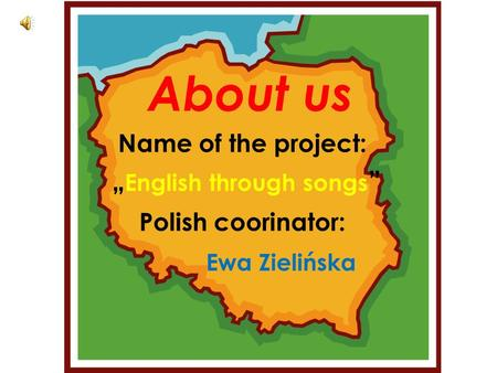 "About us Name of the project: "" English through songs "" Polish coorinator: Ewa Zielińska."