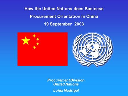 How the United Nations does Business Procurement Orientation in China 19 September 2003 Procurement Division United Nations Loida Madrigal.