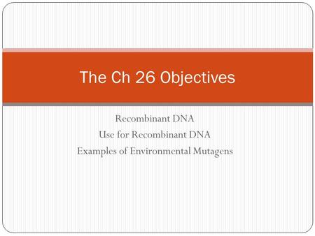Recombinant DNA Use for Recombinant DNA Examples of Environmental Mutagens The Ch 26 Objectives.