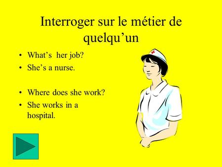 Interroger sur le métier de quelqu'un What's her job? She's a nurse. Where does she work? She works in a hospital.