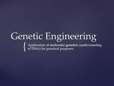 { Genetic Engineering Application of molecular genetics (understanding of DNA) for practical purposes.