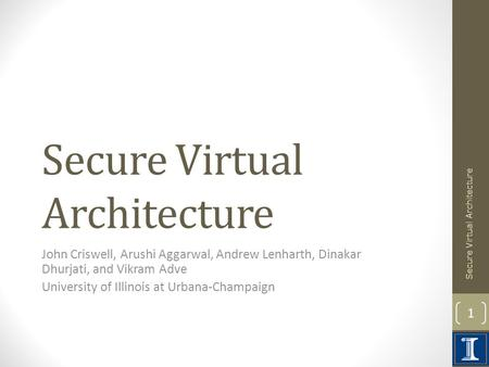 Secure Virtual Architecture John Criswell, Arushi Aggarwal, Andrew Lenharth, Dinakar Dhurjati, and Vikram Adve University of Illinois at Urbana-Champaign.