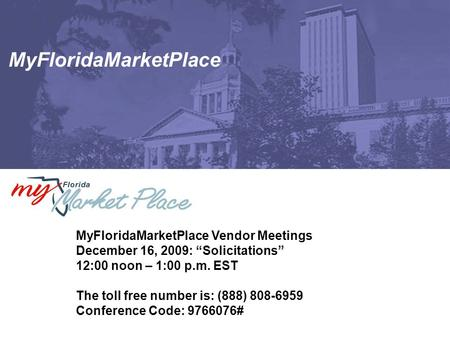 "MyFloridaMarketPlace MyFloridaMarketPlace Vendor Meetings December 16, 2009: ""Solicitations"" 12:00 noon – 1:00 p.m. EST The toll free number is: (888)"