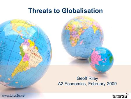 Www.tutor2u.net Threats to Globalisation Geoff Riley A2 Economics, February 2009.