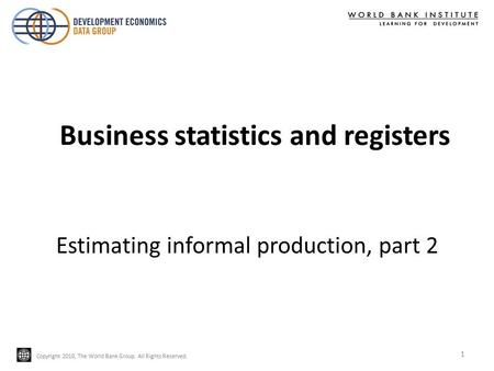 Copyright 2010, The World Bank Group. All Rights Reserved. Estimating informal production, part 2 1 Business statistics and registers.
