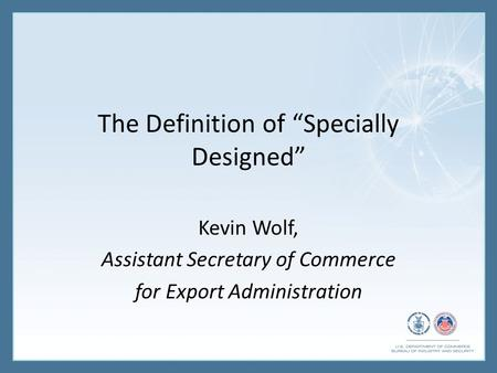"The Definition of ""Specially Designed"" Kevin Wolf, Assistant Secretary of Commerce for Export Administration."