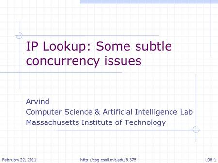 IP Lookup: Some subtle concurrency issues Arvind Computer Science & Artificial Intelligence Lab Massachusetts Institute of Technology February 22, 2011L06-1.